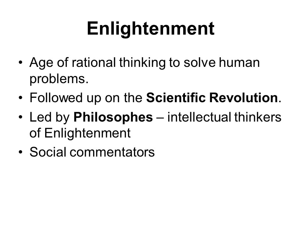 Enlightenment Age of rational thinking to solve human problems. Followed up on the Scientific Revolution. Led by Philosophes – intellectual thinkers o