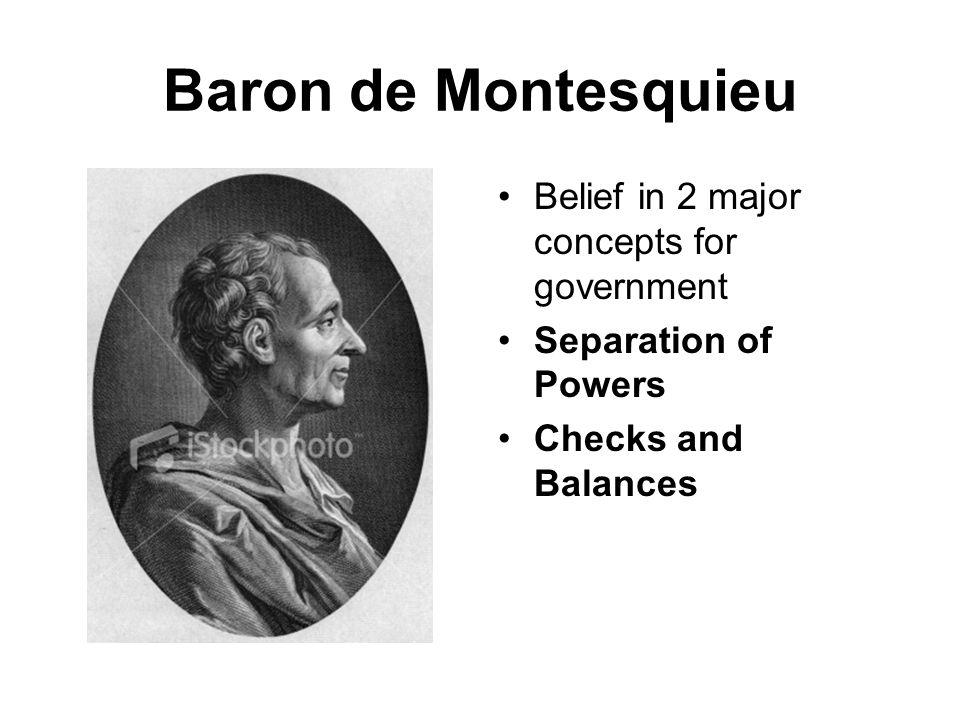 Baron de Montesquieu Belief in 2 major concepts for government Separation of Powers Checks and Balances