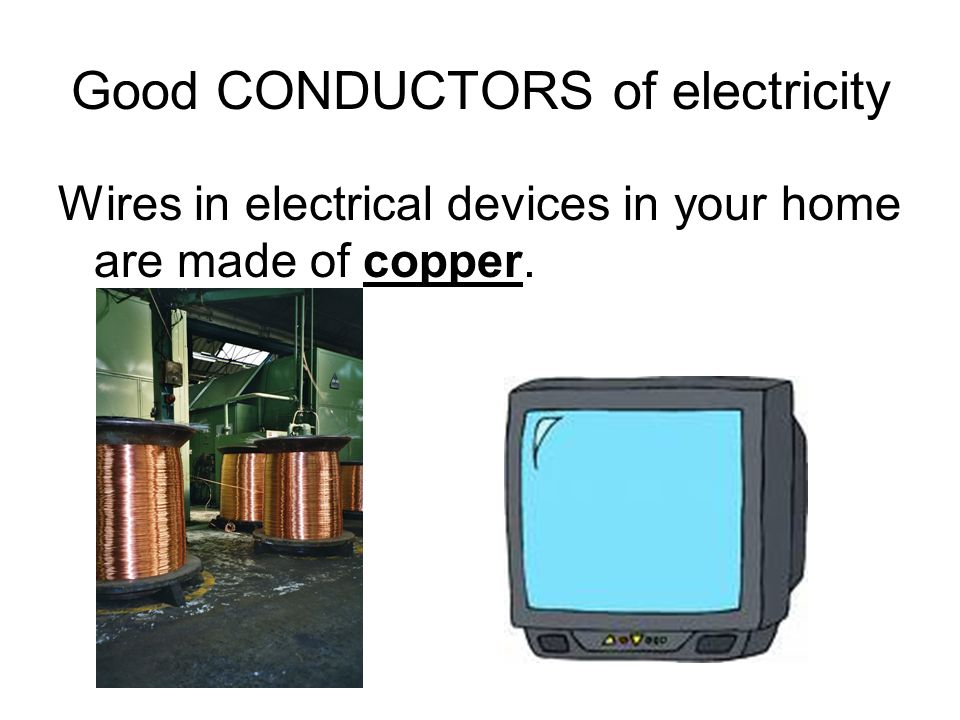 Good CONDUCTORS of electricity Wires in electrical devices in your home are made of copper.