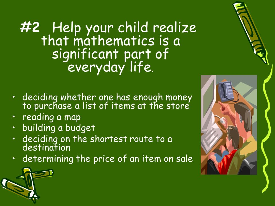 #2 Help your child realize that mathematics is a significant part of everyday life. deciding whether one has enough money to purchase a list of items