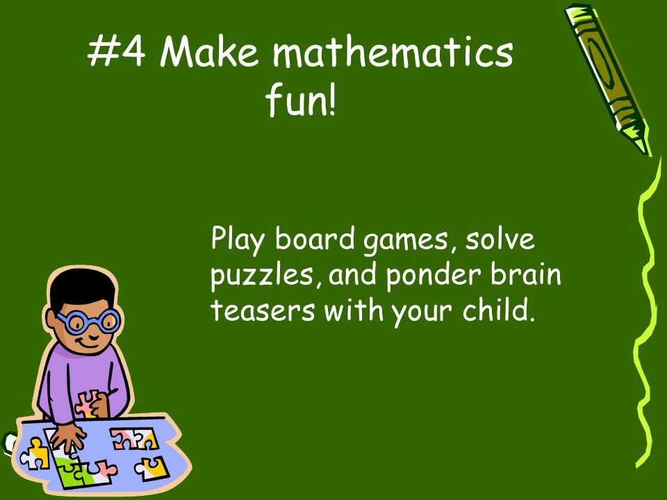 #4 Make mathematics fun! Play board games, solve puzzles, and ponder brain teasers with your child.