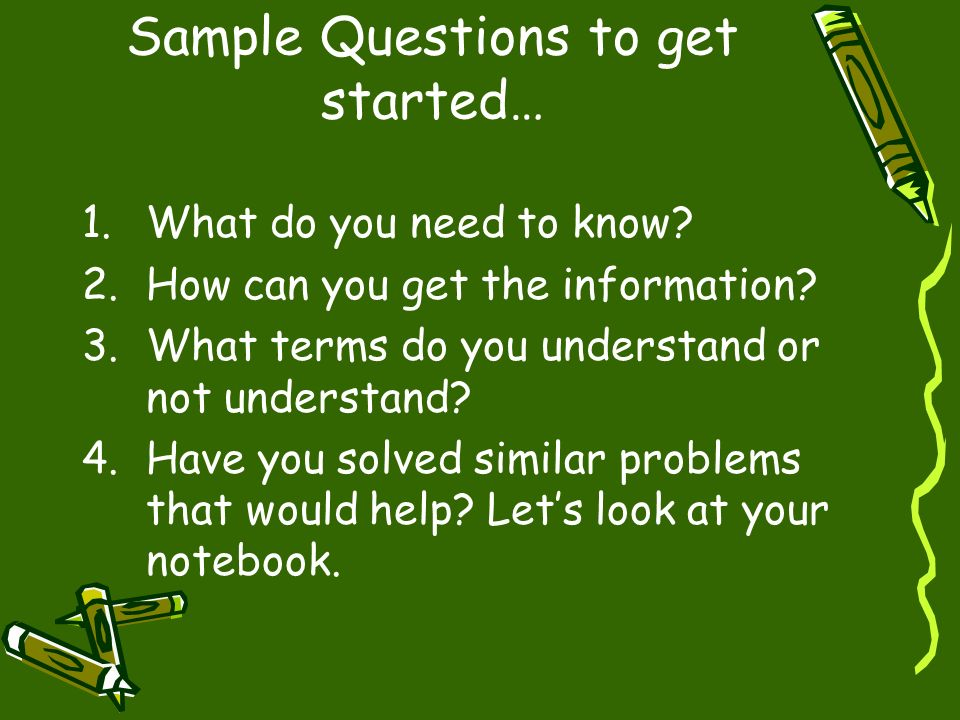 Sample Questions to get started… 1.What do you need to know? 2.How can you get the information? 3.What terms do you understand or not understand? 4.Ha
