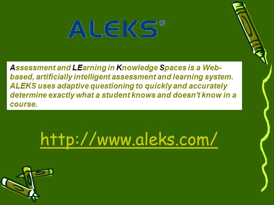 Assessment and LEarning in Knowledge Spaces is a Web- based, artificially intelligent assessment and learning system. ALEKS uses adaptive questioning