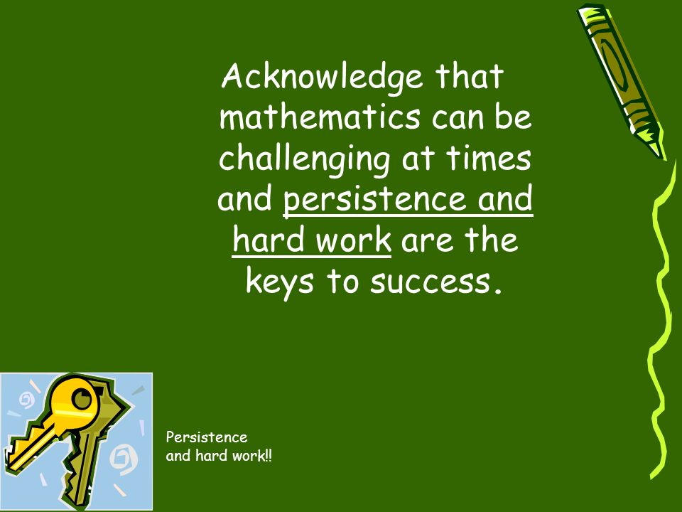 Acknowledge that mathematics can be challenging at times and persistence and hard work are the keys to success. Persistence and hard work!!