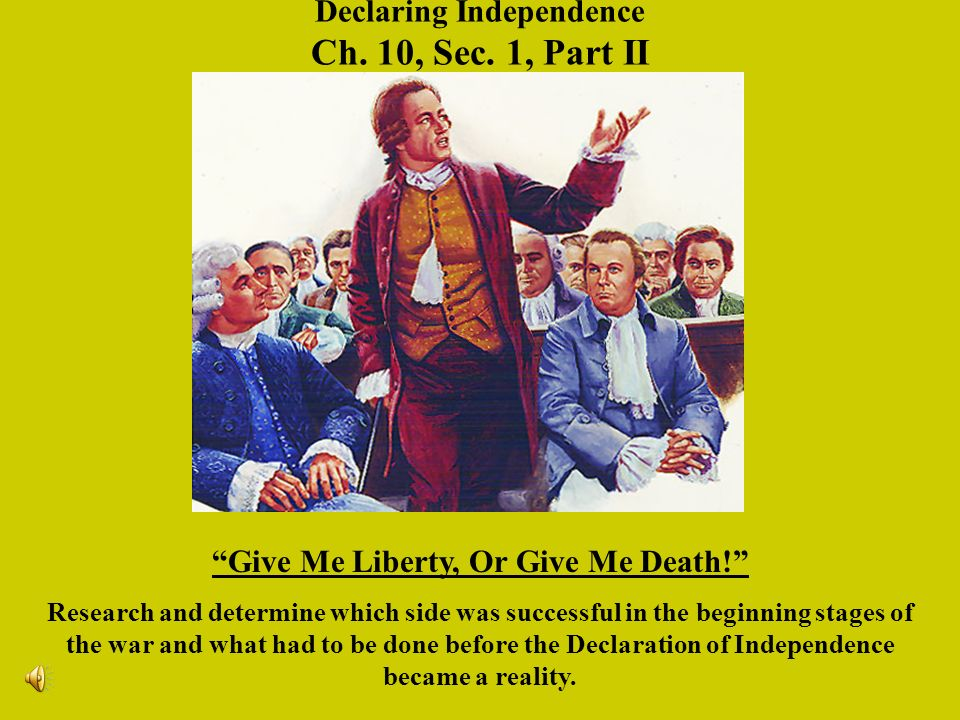 Declaring Independence Ch. 10, Sec. 1, Part II Give Me Liberty, Or Give Me Death.