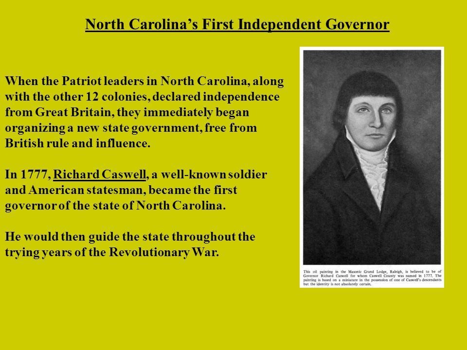North Carolinas First Independent Governor When the Patriot leaders in North Carolina, along with the other 12 colonies, declared independence from Great Britain, they immediately began organizing a new state government, free from British rule and influence.