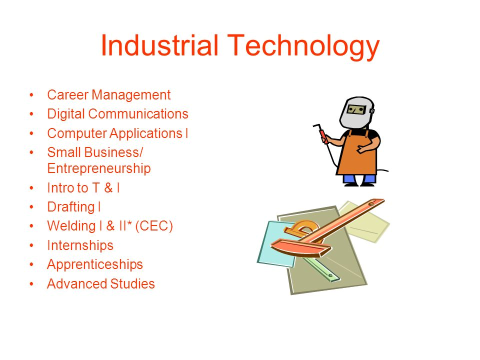 Industrial Technology Career Management Digital Communications Computer Applications I Small Business/ Entrepreneurship Intro to T & I Drafting I Weld