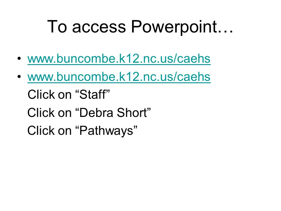 To access Powerpoint… www.buncombe.k12.nc.us/caehs Click on Staff Click on Debra Short Click on Pathways