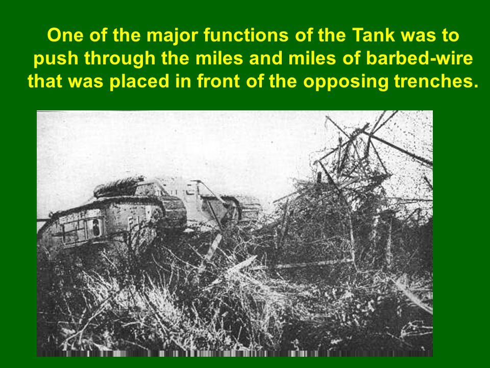 One of the major functions of the Tank was to push through the miles and miles of barbed-wire that was placed in front of the opposing trenches.