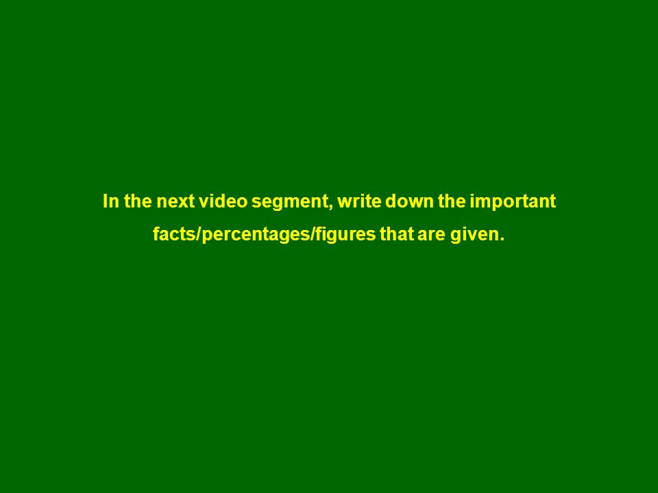 In the next video segment, write down the important facts/percentages/figures that are given.