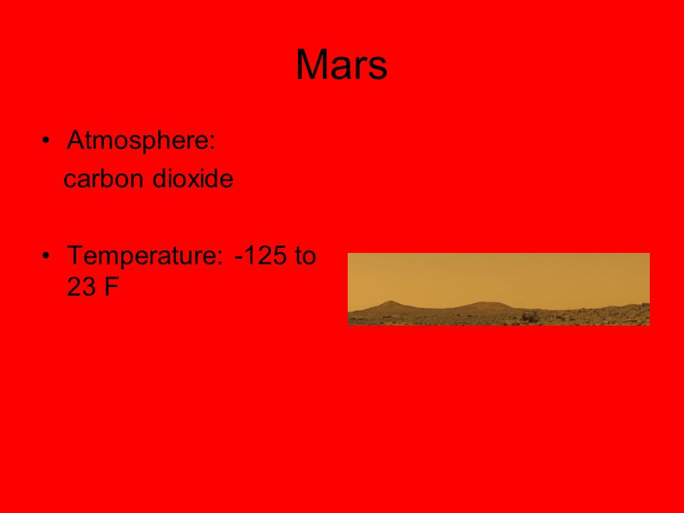 Mars Atmosphere: carbon dioxide Temperature: -125 to 23 F