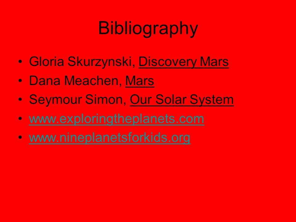 Bibliography Gloria Skurzynski, Discovery Mars Dana Meachen, Mars Seymour Simon, Our Solar System www.exploringtheplanets.com www.nineplanetsforkids.org