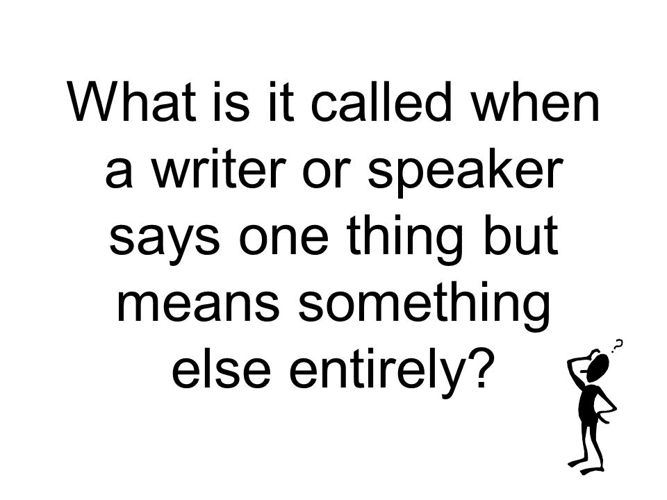 What is it called when a writer or speaker says one thing but means something else entirely?