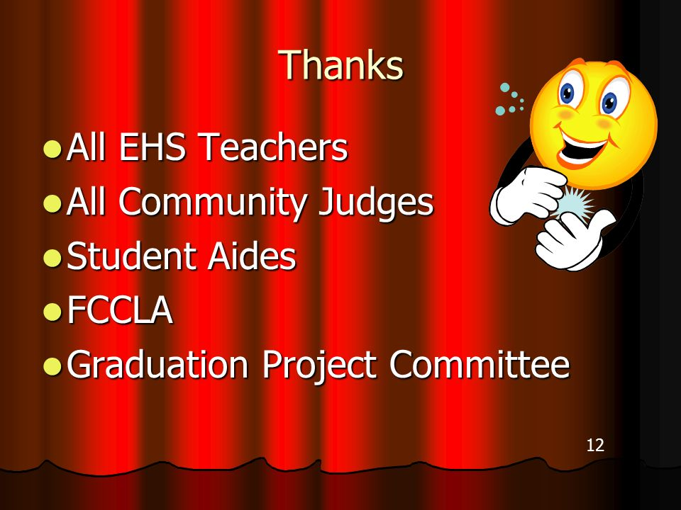 Thanks All EHS Teachers All EHS Teachers All Community Judges All Community Judges Student Aides Student Aides FCCLA FCCLA Graduation Project Committee Graduation Project Committee 12