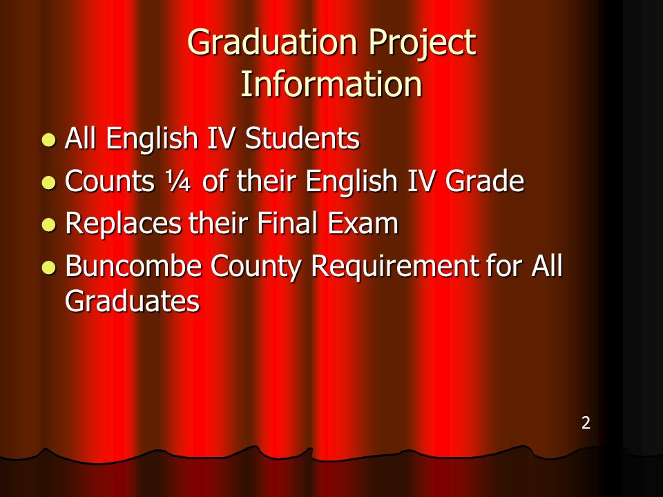 Graduation Project Information All English IV Students All English IV Students Counts ¼ of their English IV Grade Counts ¼ of their English IV Grade Replaces their Final Exam Replaces their Final Exam Buncombe County Requirement for All Graduates Buncombe County Requirement for All Graduates 2