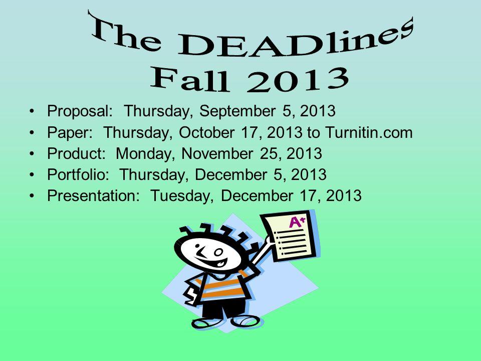 Proposal: Thursday, September 5, 2013 Paper: Thursday, October 17, 2013 to Turnitin.com Product: Monday, November 25, 2013 Portfolio: Thursday, Decemb