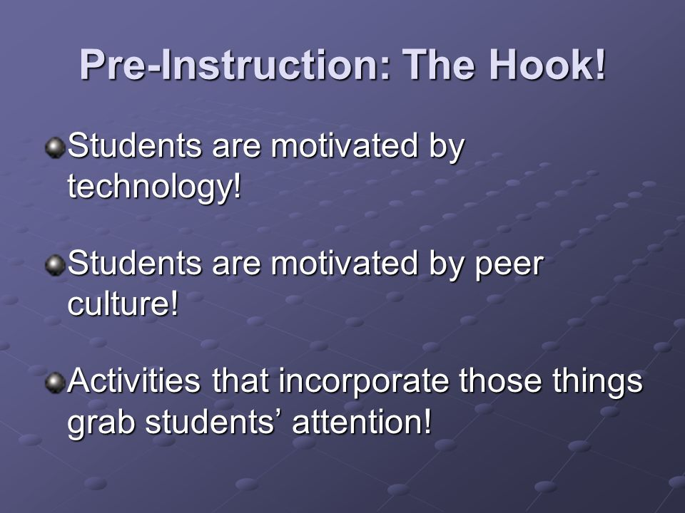 Pre-Instruction: The Hook! Students are motivated by technology! Students are motivated by peer culture! Activities that incorporate those things grab