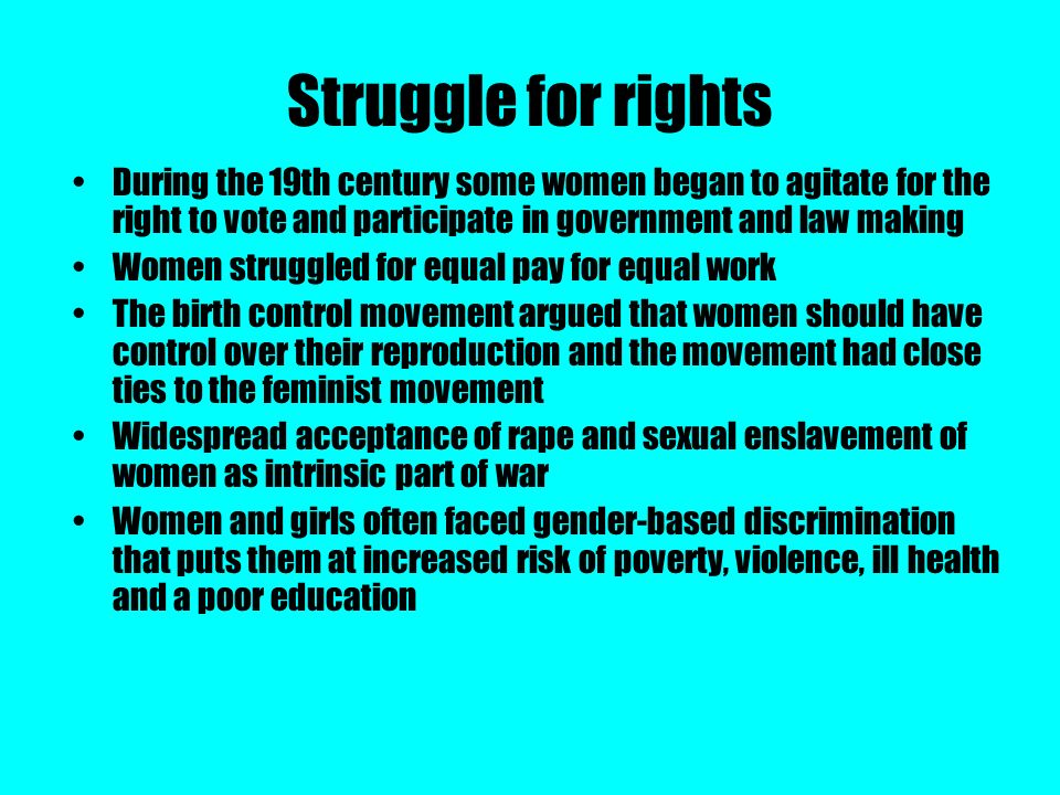 Struggle for rights During the 19th century some women began to agitate for the right to vote and participate in government and law making Women strug