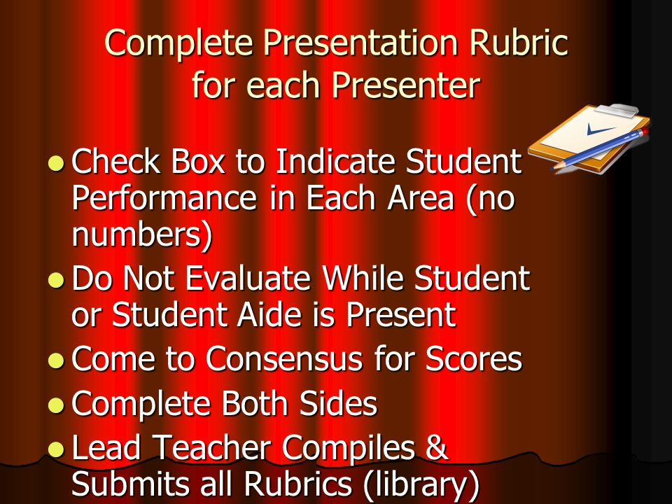 Complete Presentation Rubric for each Presenter Check Box to Indicate Student Performance in Each Area (no numbers) Check Box to Indicate Student Performance in Each Area (no numbers) Do Not Evaluate While Student or Student Aide is Present Do Not Evaluate While Student or Student Aide is Present Come to Consensus for Scores Come to Consensus for Scores Complete Both Sides Complete Both Sides Lead Teacher Compiles & Submits all Rubrics (library) Lead Teacher Compiles & Submits all Rubrics (library)