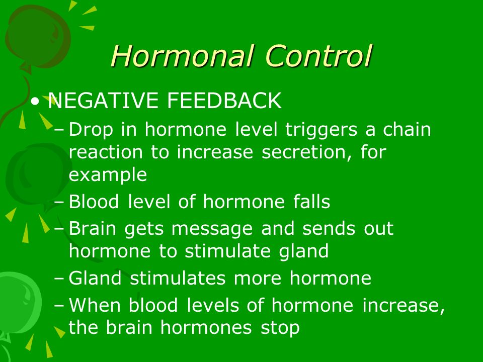 Hormonal Control NEGATIVE FEEDBACK –Drop in hormone level triggers a chain reaction to increase secretion, for example –Blood level of hormone falls –