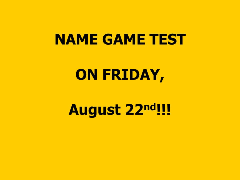 NAME GAME TEST ON FRIDAY, August 22 nd !!!