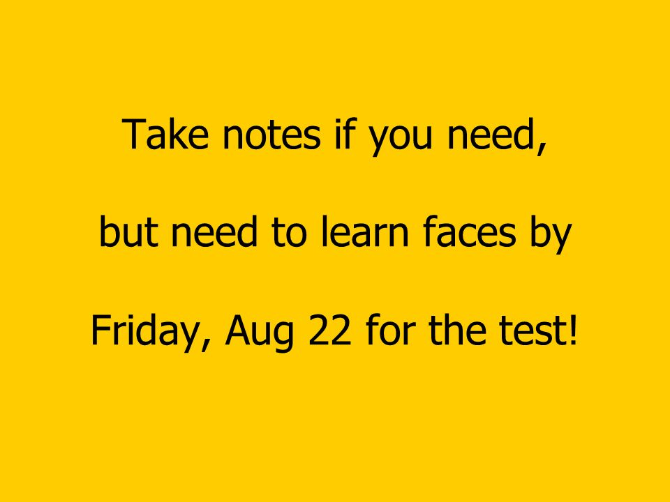 Take notes if you need, but need to learn faces by Friday, Aug 22 for the test!