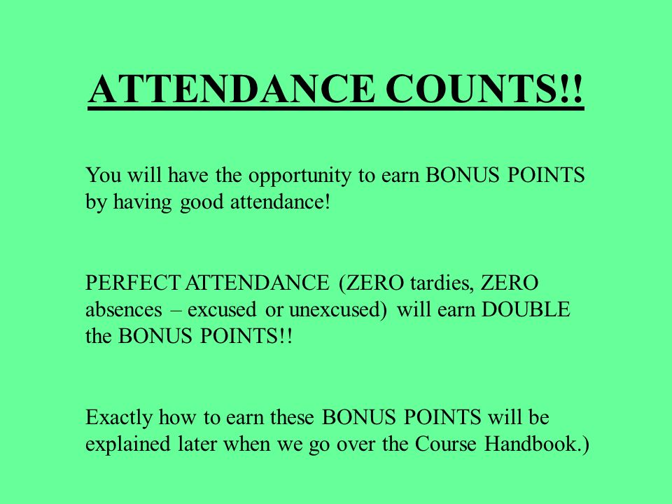 ATTENDANCE COUNTS!. You will have the opportunity to earn BONUS POINTS by having good attendance.