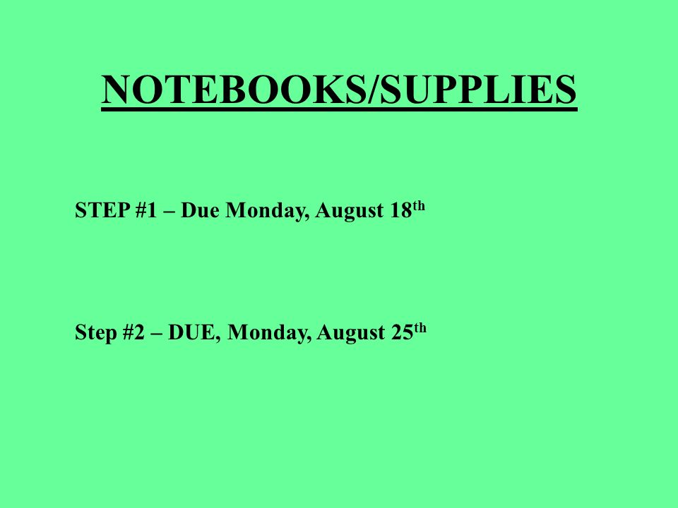 NOTEBOOKS/SUPPLIES STEP #1 – Due Monday, August 18 th Step #2 – DUE, Monday, August 25 th