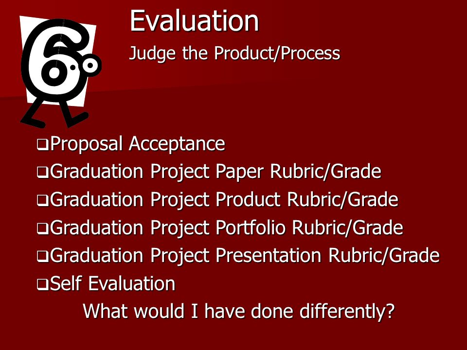 Evaluation Judge the Product/Process Proposal Acceptance Proposal Acceptance Graduation Project Paper Rubric/Grade Graduation Project Paper Rubric/Grade Graduation Project Product Rubric/Grade Graduation Project Product Rubric/Grade Graduation Project Portfolio Rubric/Grade Graduation Project Portfolio Rubric/Grade Graduation Project Presentation Rubric/Grade Graduation Project Presentation Rubric/Grade Self Evaluation Self Evaluation What would I have done differently