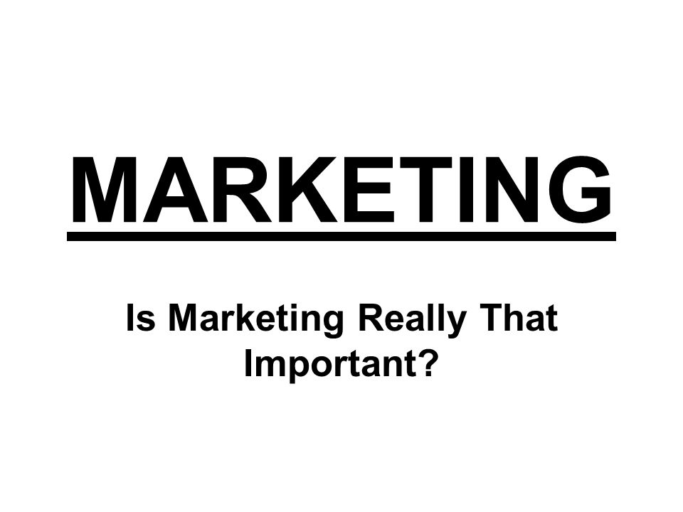 MARKETING Is Marketing Really That Important?