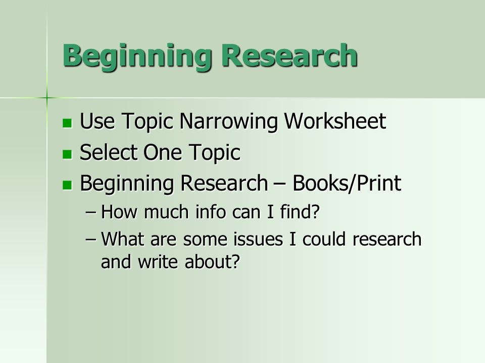 Beginning Research Use Topic Narrowing Worksheet Use Topic Narrowing Worksheet Select One Topic Select One Topic Beginning Research – Books/Print Beginning Research – Books/Print –How much info can I find.