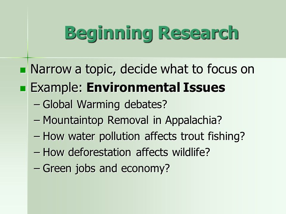 Beginning Research Narrow a topic, decide what to focus on Narrow a topic, decide what to focus on Example: Environmental Issues Example: Environmental Issues –Global Warming debates.