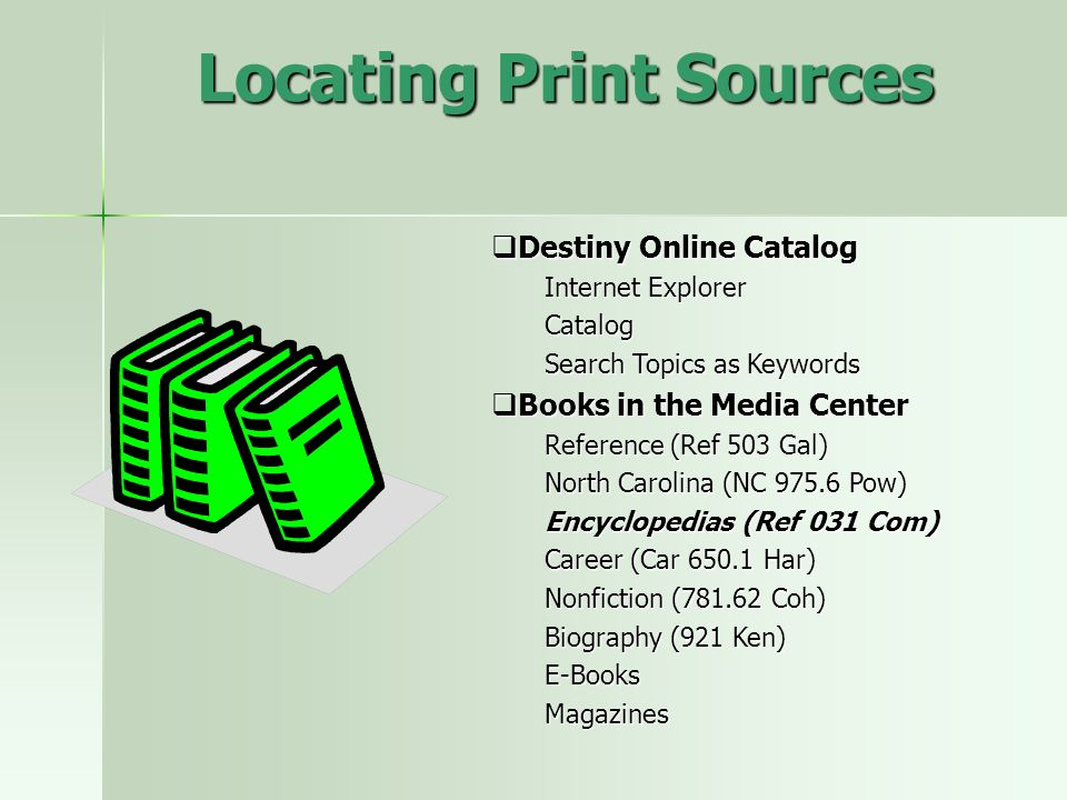 Locating Print Sources Destiny Online Catalog Destiny Online Catalog Internet Explorer Catalog Search Topics as Keywords Books in the Media Center Books in the Media Center Reference (Ref 503 Gal) North Carolina (NC 975.6 Pow) Encyclopedias (Ref 031 Com) Career (Car 650.1 Har) Nonfiction (781.62 Coh) Biography (921 Ken) E-BooksMagazines