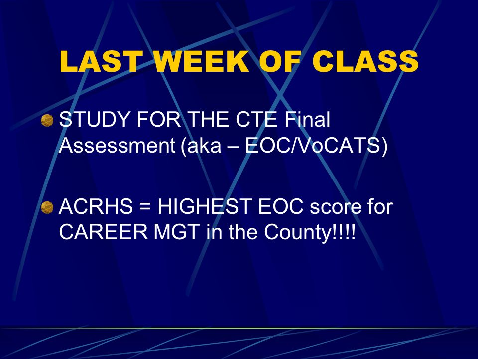 LAST WEEK OF CLASS STUDY FOR THE CTE Final Assessment (aka – EOC/VoCATS) ACRHS = HIGHEST EOC score for CAREER MGT in the County!!!!