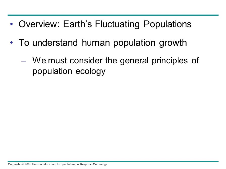 Copyright © 2005 Pearson Education, Inc. publishing as Benjamin Cummings Overview: Earths Fluctuating Populations To understand human population growt