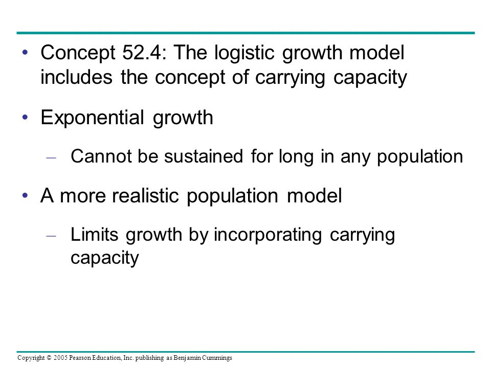 Copyright © 2005 Pearson Education, Inc. publishing as Benjamin Cummings Concept 52.4: The logistic growth model includes the concept of carrying capa