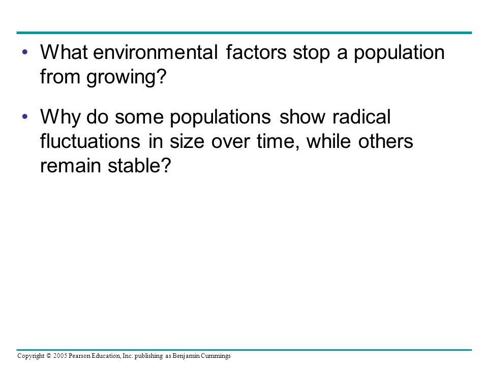 Copyright © 2005 Pearson Education, Inc. publishing as Benjamin Cummings What environmental factors stop a population from growing? Why do some popula