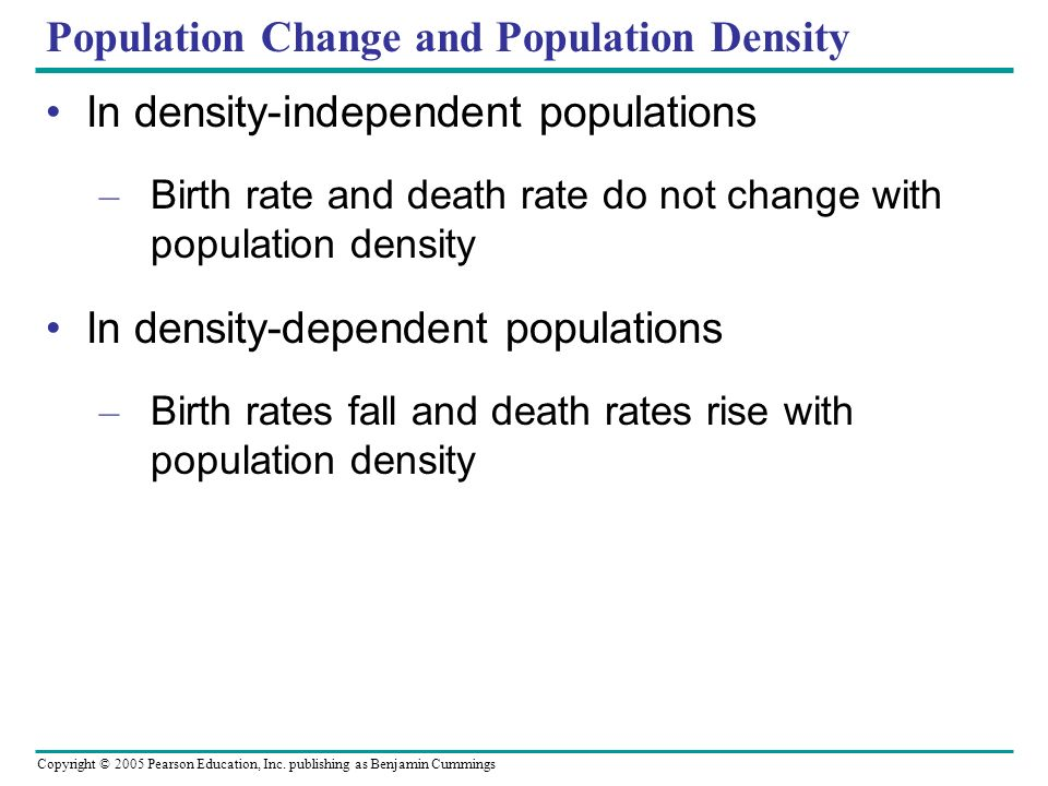 Copyright © 2005 Pearson Education, Inc. publishing as Benjamin Cummings Population Change and Population Density In density-independent populations –
