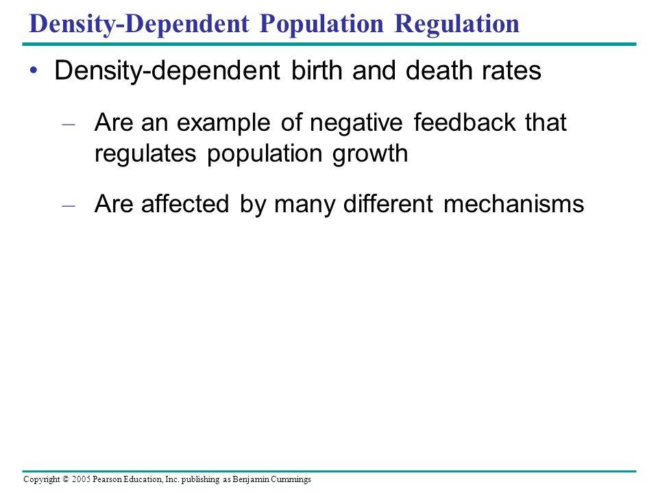 Copyright © 2005 Pearson Education, Inc. publishing as Benjamin Cummings Density-Dependent Population Regulation Density-dependent birth and death rat
