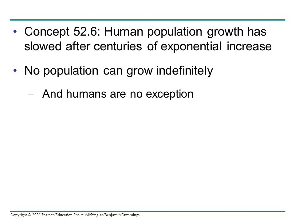 Copyright © 2005 Pearson Education, Inc. publishing as Benjamin Cummings Concept 52.6: Human population growth has slowed after centuries of exponenti