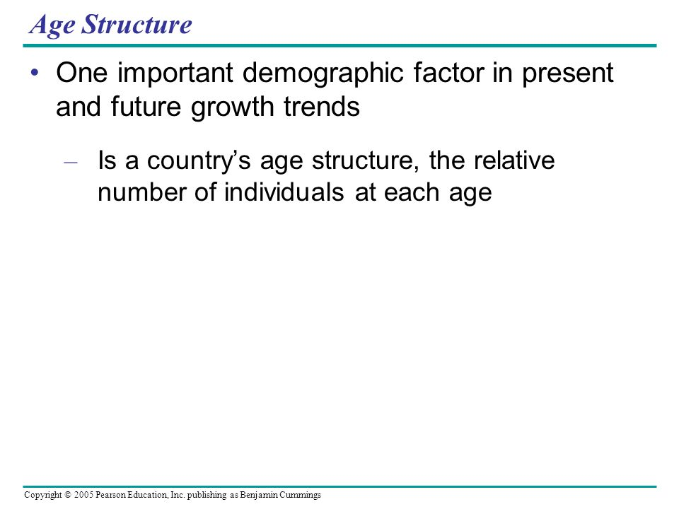 Copyright © 2005 Pearson Education, Inc. publishing as Benjamin Cummings Age Structure One important demographic factor in present and future growth t