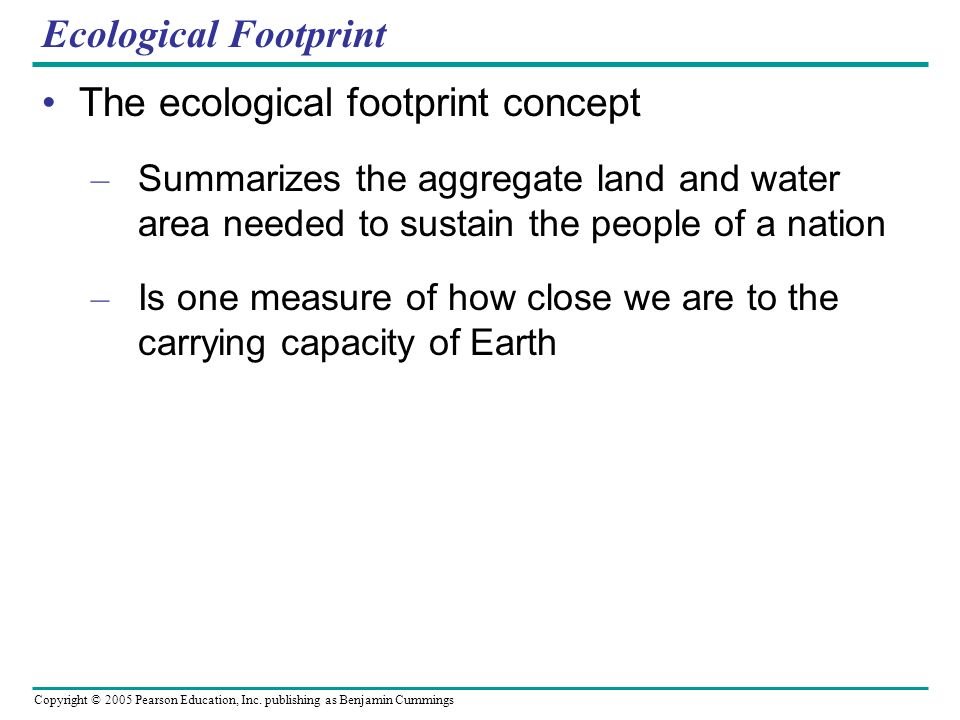 Copyright © 2005 Pearson Education, Inc. publishing as Benjamin Cummings Ecological Footprint The ecological footprint concept – Summarizes the aggreg