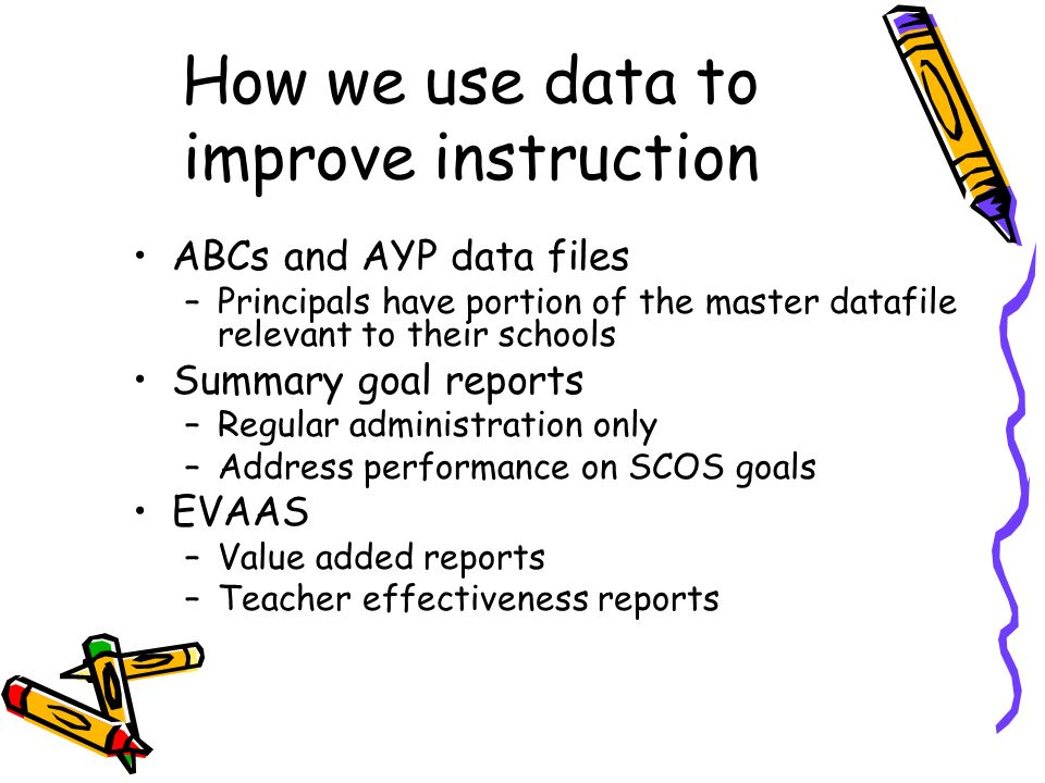 How we use data to improve instruction ABCs and AYP data files –Principals have portion of the master datafile relevant to their schools Summary goal reports –Regular administration only –Address performance on SCOS goals EVAAS –Value added reports –Teacher effectiveness reports