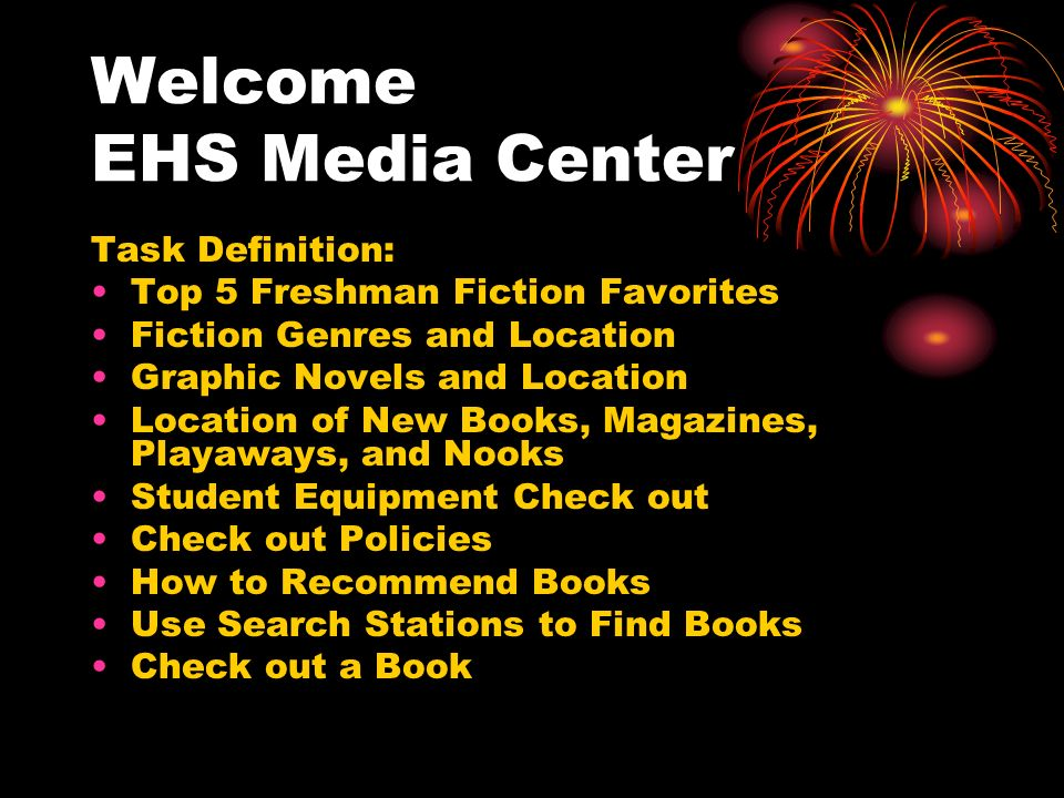 Welcome EHS Media Center Task Definition: Top 5 Freshman Fiction Favorites Fiction Genres and Location Graphic Novels and Location Location of New Books, Magazines, Playaways, and Nooks Student Equipment Check out Check out Policies How to Recommend Books Use Search Stations to Find Books Check out a Book