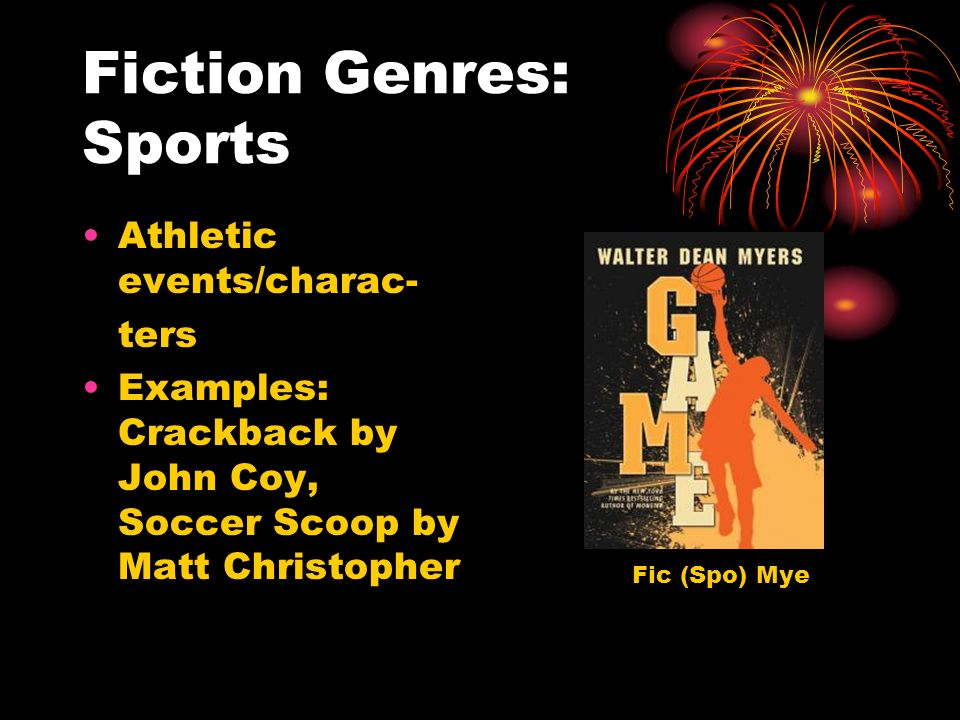 Fiction Genres: Sports Athletic events/charac- ters Examples: Crackback by John Coy, Soccer Scoop by Matt Christopher Fic (Spo) Mye