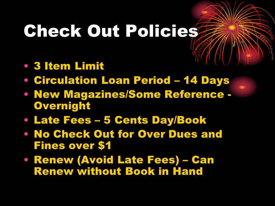 Check Out Policies 3 Item Limit Circulation Loan Period – 14 Days New Magazines/Some Reference - Overnight Late Fees – 5 Cents Day/Book No Check Out for Over Dues and Fines over $1 Renew (Avoid Late Fees) – Can Renew without Book in Hand