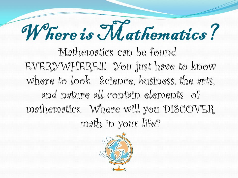 Where is Mathematics? Mathematics can be found EVERYWHERE!!! You just have to know where to look. Science, business, the arts, and nature all contain