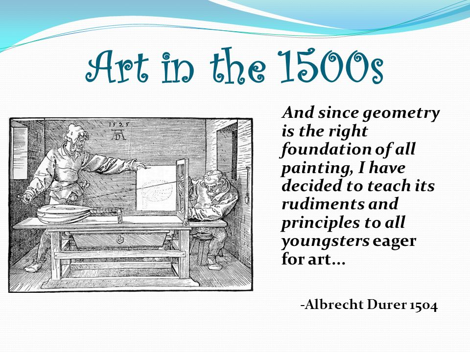 Art in the 1500s And since geometry is the right foundation of all painting, I have decided to teach its rudiments and principles to all youngsters ea