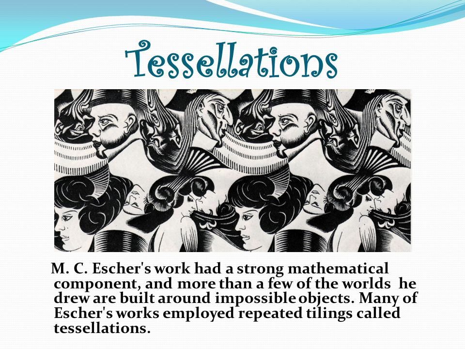 Tessellations M. C. Escher's work had a strong mathematical component, and more than a few of the worlds he drew are built around impossible objects.