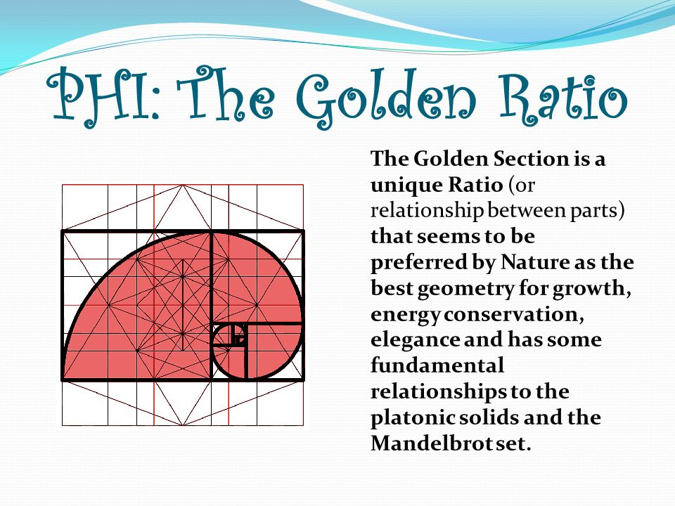 PHI: The Golden Ratio The Golden Section is a unique Ratio (or relationship between parts) that seems to be preferred by Nature as the best geometry f